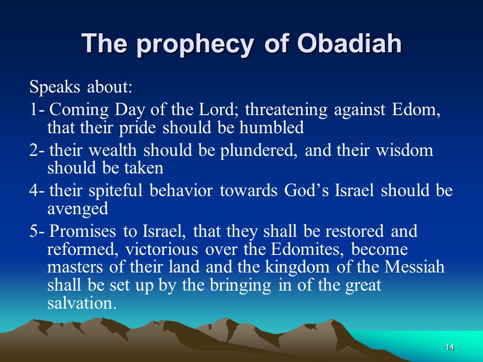 The prophecy of Obadiah Speaks about: 1- Coming Day of the Lord; threatening against Edom, that their pride should be humbled 2- their wealth should b