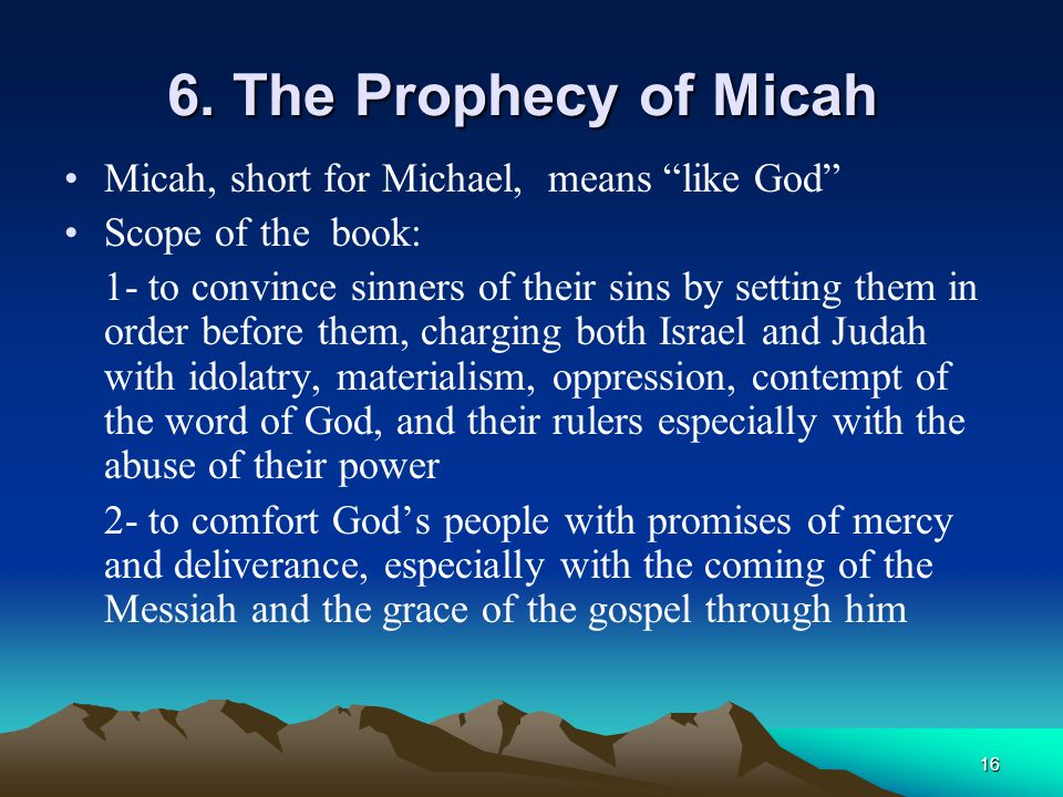 """16 6. The Prophecy of Micah Micah, short for Michael, means """"like God"""" Scope of the book: 1- to convince sinners of their sins by setting them in orde"""