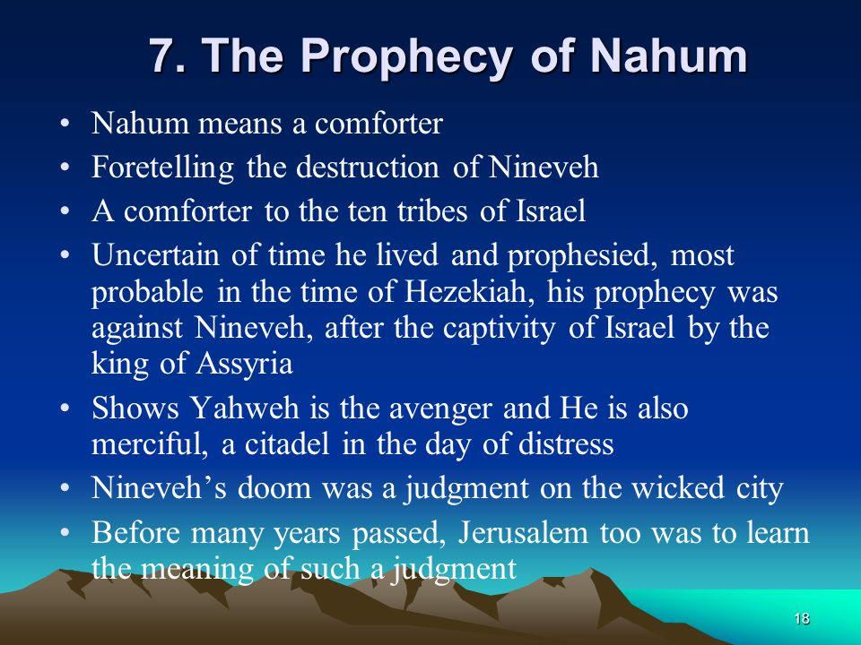 18 7. The Prophecy of Nahum Nahum means a comforter Foretelling the destruction of Nineveh A comforter to the ten tribes of Israel Uncertain of time h