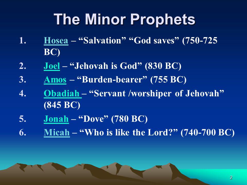 "The Minor Prophets 1.Hosea – ""Salvation"" ""God saves"" (750-725 BC) 2.Joel – ""Jehovah is God"" (830 BC)Joel 3.Amos – ""Burden-bearer"" (755 BC)Amos 4.Obadi"