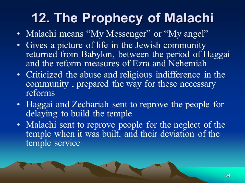 """24 12. The Prophecy of Malachi Malachi means """"My Messenger"""" or """"My angel"""" Gives a picture of life in the Jewish community returned from Babylon, betwe"""