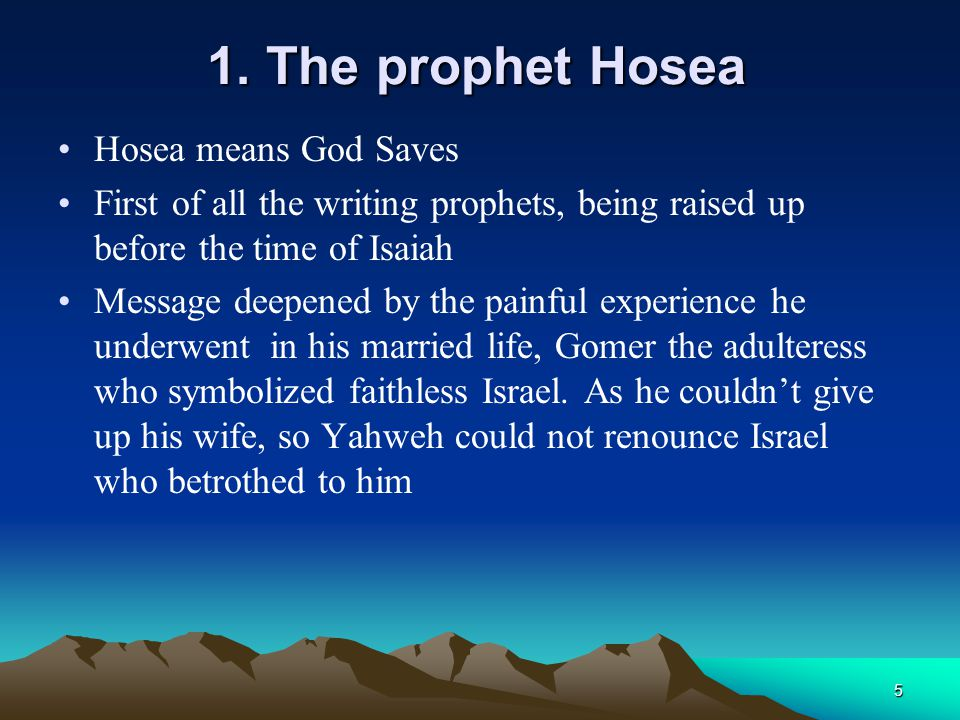 5 1. The prophet Hosea Hosea means God Saves First of all the writing prophets, being raised up before the time of Isaiah Message deepened by the pain