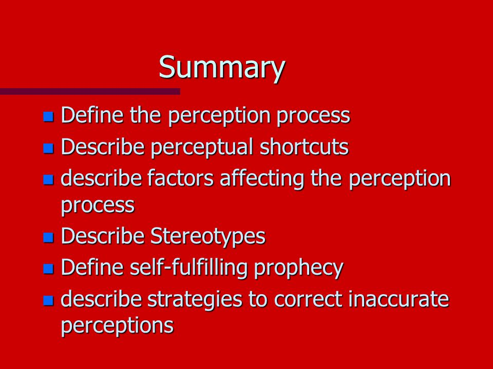 Summary n Define the perception process n Describe perceptual shortcuts n describe factors affecting the perception process n Describe Stereotypes n Define self-fulfilling prophecy n describe strategies to correct inaccurate perceptions