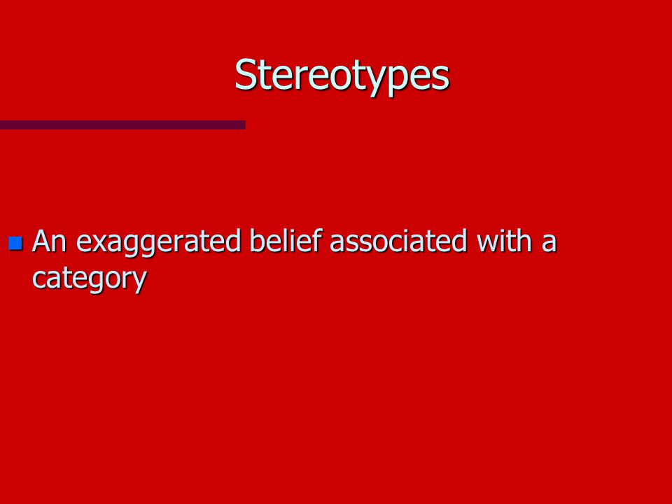 Stereotypes n An exaggerated belief associated with a category