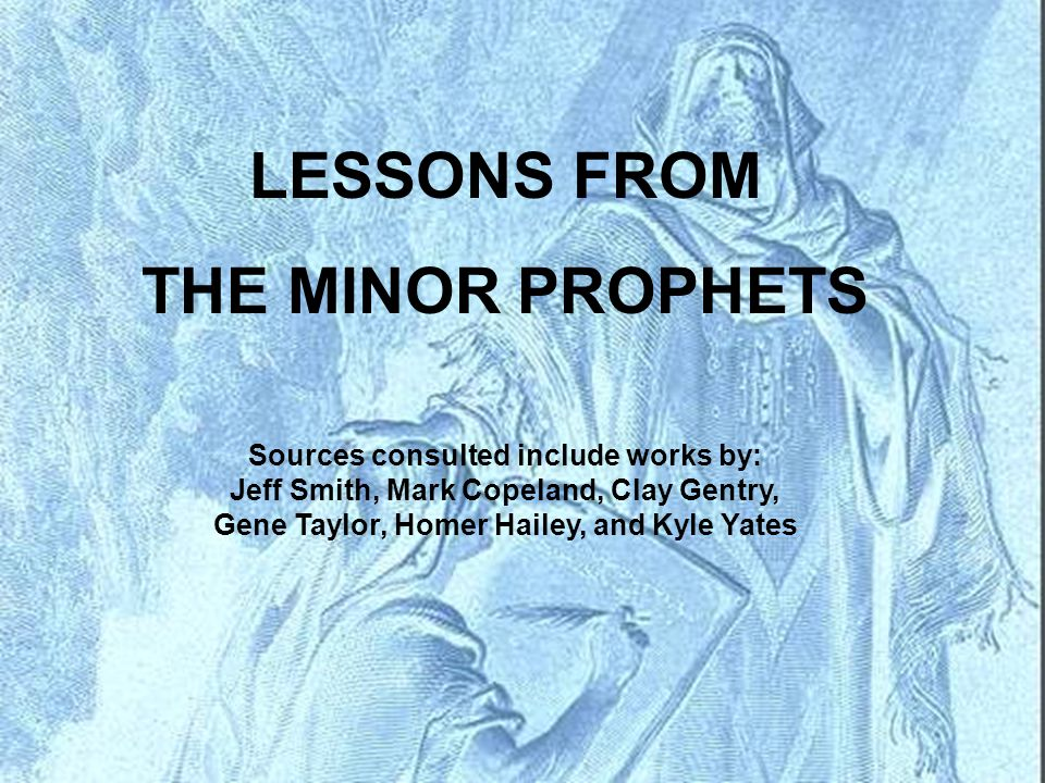 LESSONS FROM THE MINOR PROPHETS Sources consulted include works by: Jeff Smith, Mark Copeland, Clay Gentry, Gene Taylor, Homer Hailey, and Kyle Yates