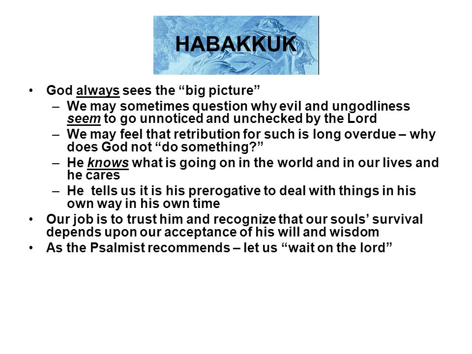 HABAKKUK God always sees the big picture –We may sometimes question why evil and ungodliness seem to go unnoticed and unchecked by the Lord –We may feel that retribution for such is long overdue – why does God not do something? –He knows what is going on in the world and in our lives and he cares –He tells us it is his prerogative to deal with things in his own way in his own time Our job is to trust him and recognize that our souls' survival depends upon our acceptance of his will and wisdom As the Psalmist recommends – let us wait on the lord