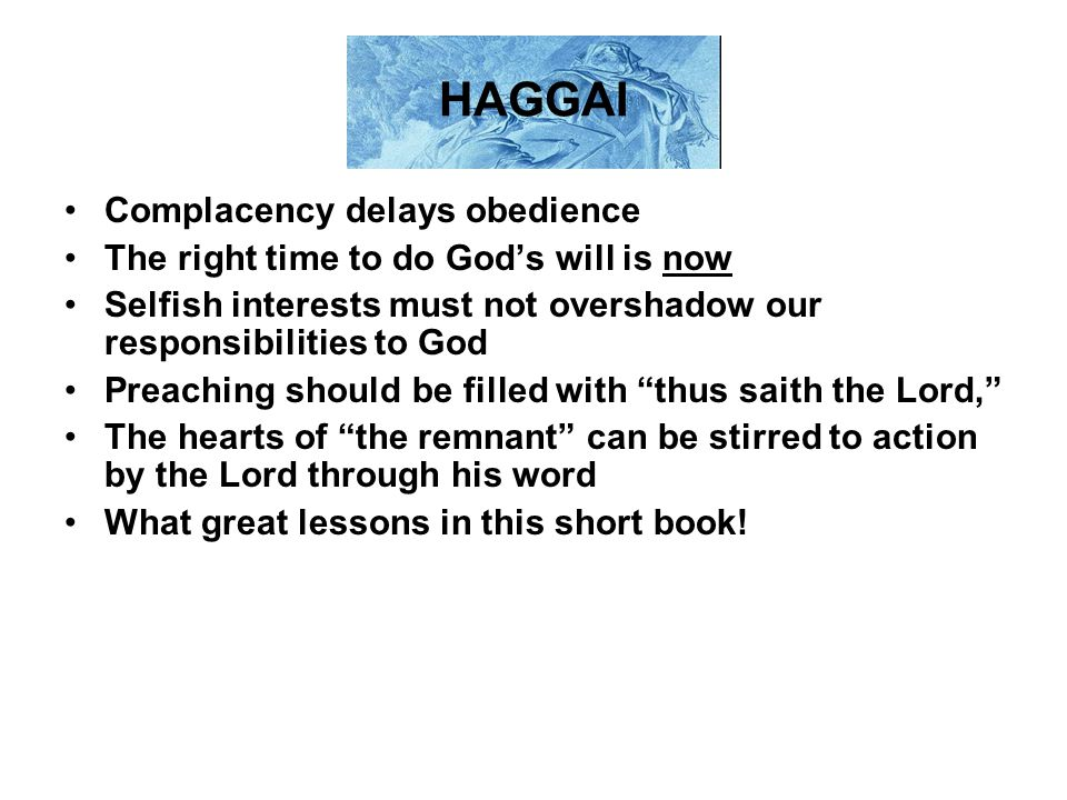 HAGGAI Complacency delays obedience The right time to do God's will is now Selfish interests must not overshadow our responsibilities to God Preaching