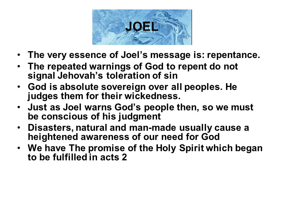 JOEL The very essence of Joel's message is: repentance. The repeated warnings of God to repent do not signal Jehovah's toleration of sin God is absolu