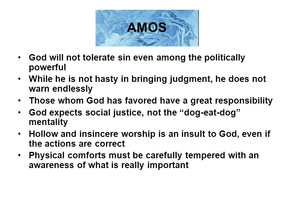 AMOS God will not tolerate sin even among the politically powerful While he is not hasty in bringing judgment, he does not warn endlessly Those whom G