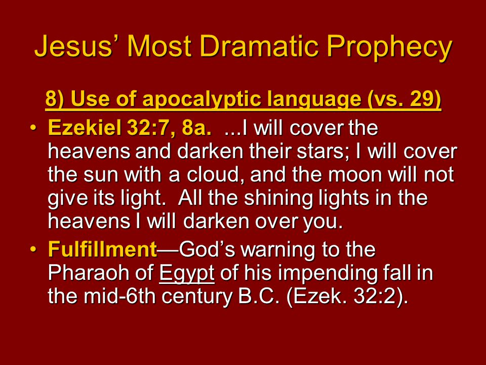 Jesus' Most Dramatic Prophecy 8) Use of apocalyptic language (vs. 29) Ezekiel 32:7, 8a....I will cover the heavens and darken their stars; I will cove