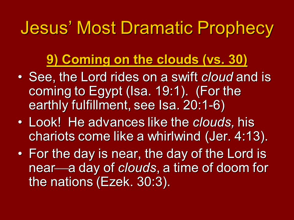 Jesus' Most Dramatic Prophecy 9) Coming on the clouds (vs. 30) See, the Lord rides on a swift cloud and is coming to Egypt (Isa. 19:1). (For the earth