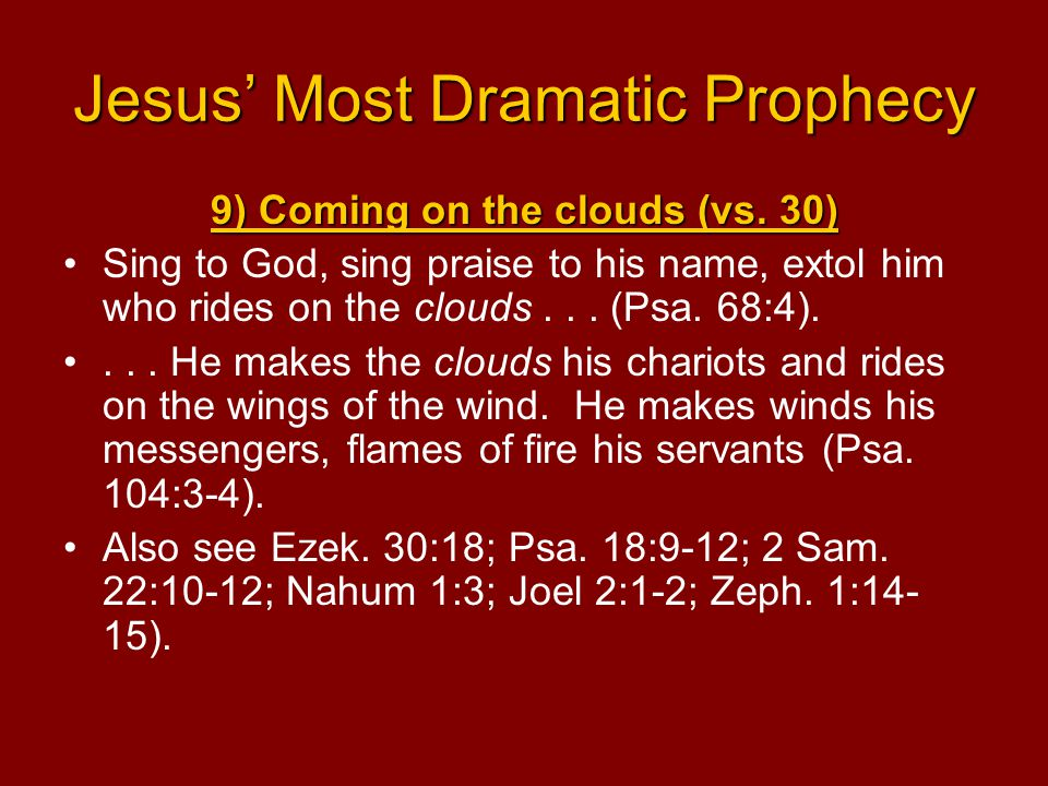 Jesus' Most Dramatic Prophecy 9) Coming on the clouds (vs. 30) Sing to God, sing praise to his name, extol him who rides on the clouds... (Psa. 68:4).
