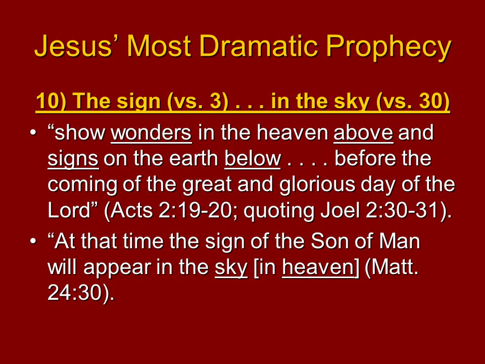 "Jesus' Most Dramatic Prophecy 10) The sign (vs. 3)... in the sky (vs. 30) ""show wonders in the heaven above and signs on the earth below.... before th"