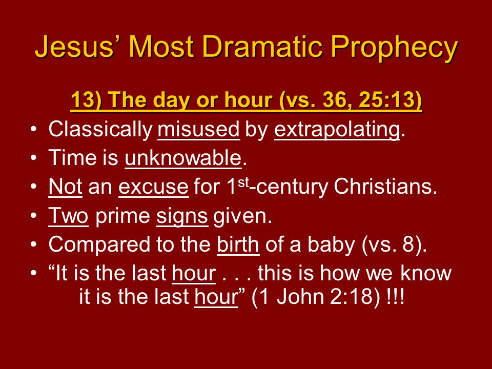 Jesus' Most Dramatic Prophecy 13) The day or hour (vs. 36, 25:13) Classically misused by extrapolating. Time is unknowable. Not an excuse for 1 st -ce