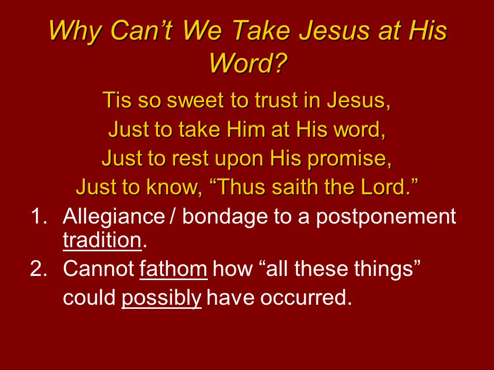"Why Can't We Take Jesus at His Word? Tis so sweet to trust in Jesus, Just to take Him at His word, Just to rest upon His promise, Just to know, ""Thus"