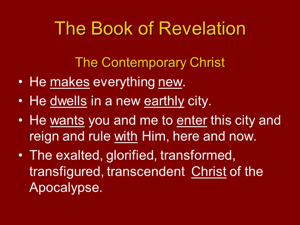 The Book of Revelation The Contemporary Christ He makes everything new. He dwells in a new earthly city. He wants you and me to enter this city and re