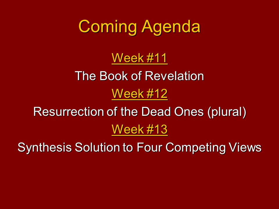 Coming Agenda Week #11 The Book of Revelation Week #12 Resurrection of the Dead Ones (plural) Week #13 Synthesis Solution to Four Competing Views