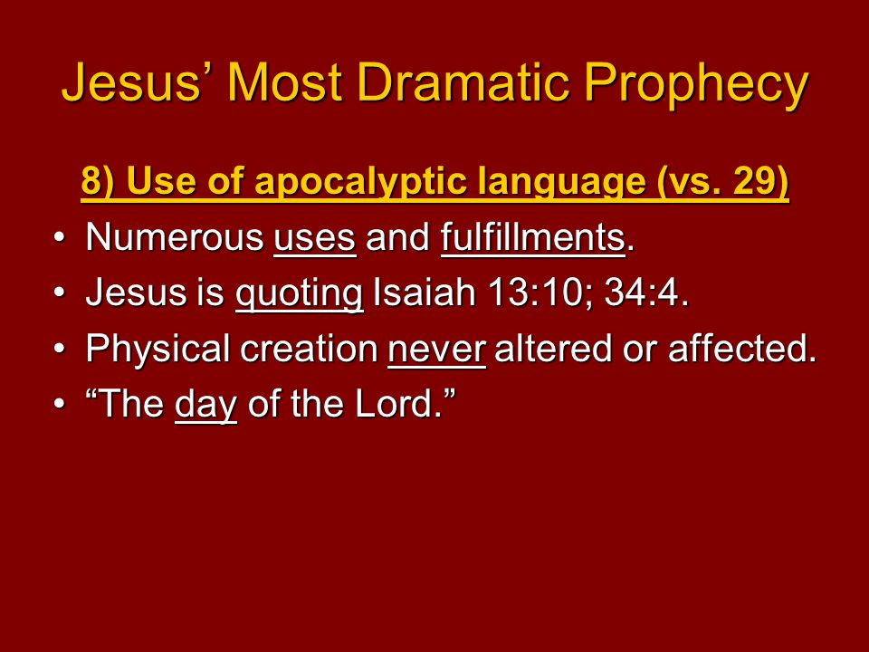 Jesus' Most Dramatic Prophecy 8) Use of apocalyptic language (vs. 29) Numerous uses and fulfillments.Numerous uses and fulfillments. Jesus is quoting