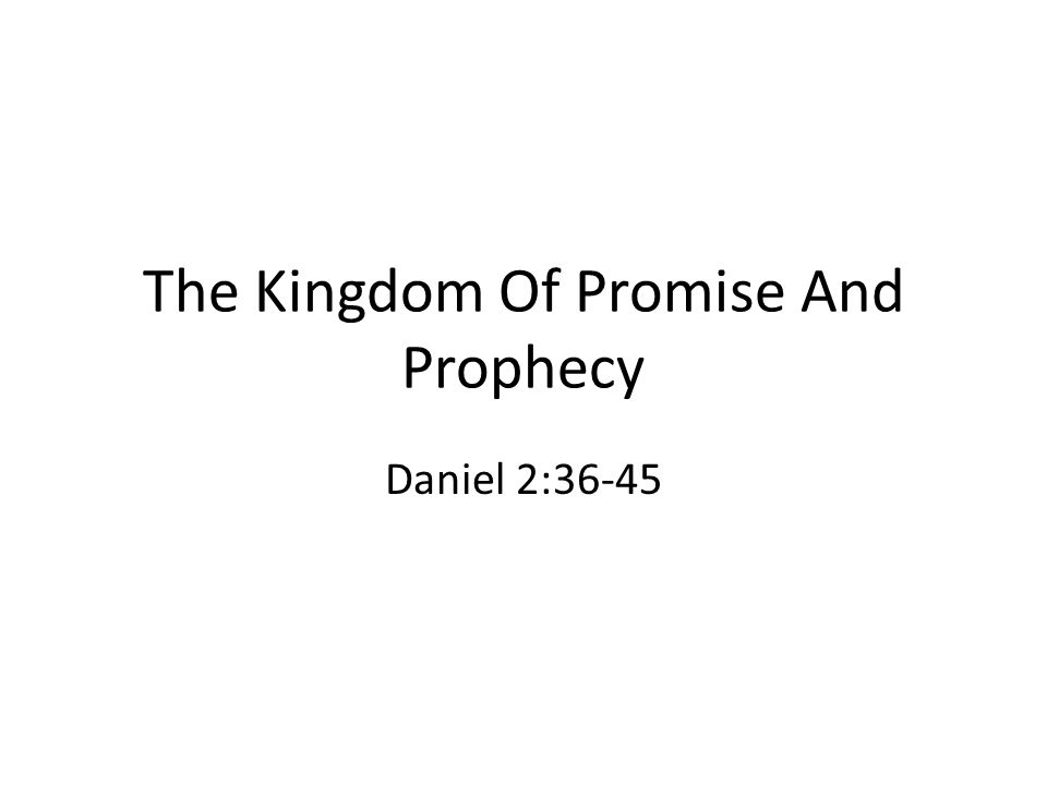 The Kingdom Of Promise And Prophecy Daniel 2:36-45
