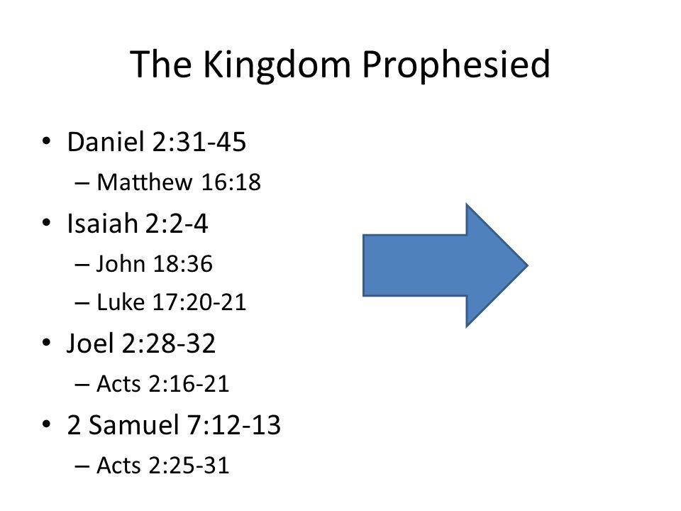 The Kingdom Prophesied Daniel 2:31-45 – Matthew 16:18 Isaiah 2:2-4 – John 18:36 – Luke 17:20-21 Joel 2:28-32 – Acts 2:16-21 2 Samuel 7:12-13 – Acts 2: