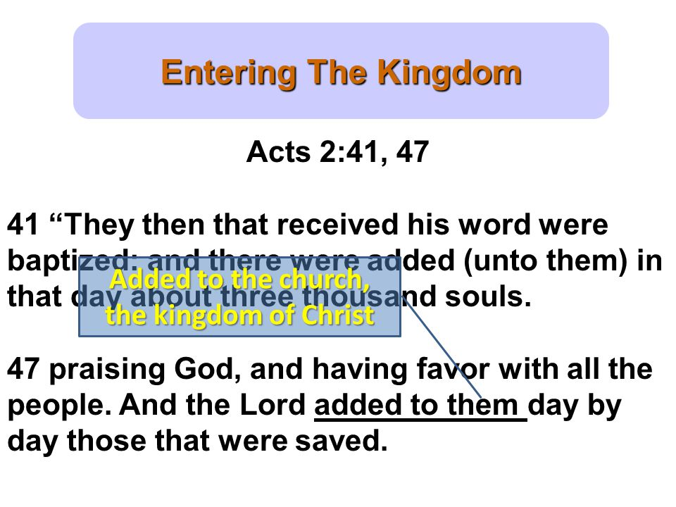 Entering The Kingdom Acts 2:41, 47 41 They then that received his word were baptized: and there were added (unto them) in that day about three thousand souls.
