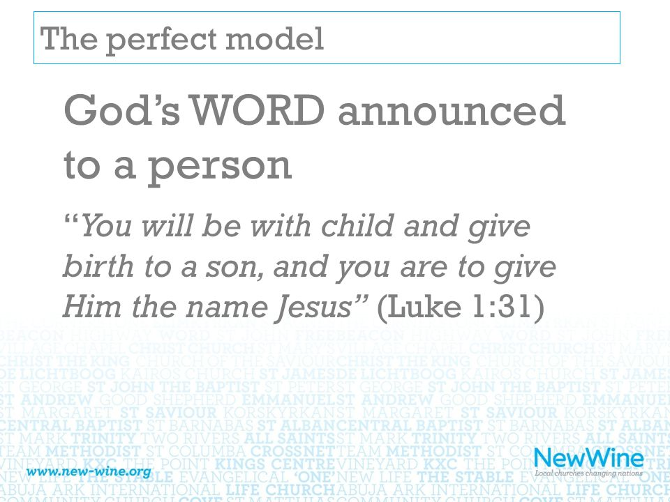 The perfect model God's WORD announced to a person You will be with child and give birth to a son, and you are to give Him the name Jesus (Luke 1:31)