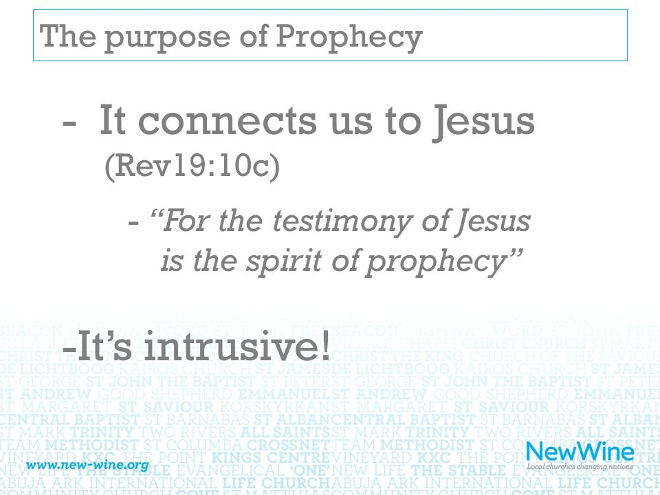 The purpose of Prophecy - It connects us to Jesus (Rev19:10c) - For the testimony of Jesus is the spirit of prophecy -It's intrusive!