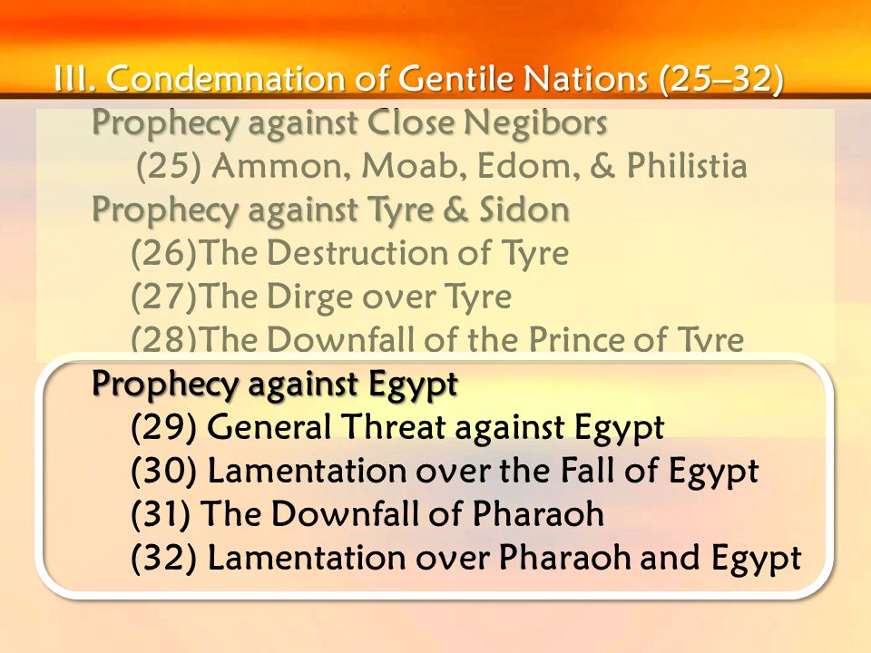 III. Condemnation of Gentile Nations (25–32) Prophecy against Close Negibors (25) Ammon, Moab, Edom, & Philistia Prophecy against Tyre & Sidon (26)The