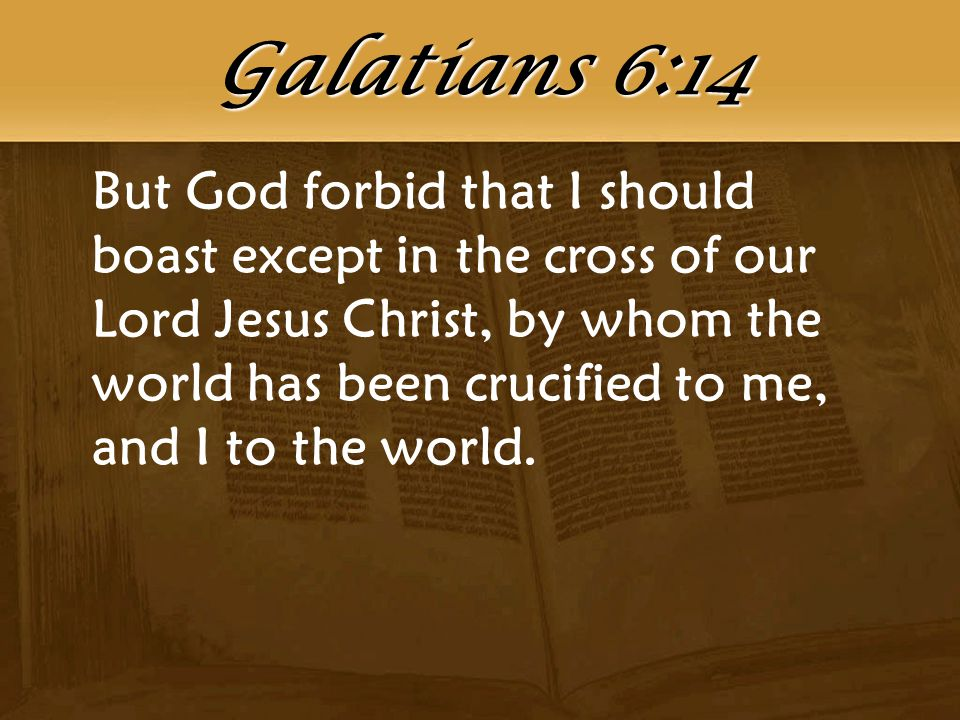 But God forbid that I should boast except in the cross of our Lord Jesus Christ, by whom the world has been crucified to me, and I to the world. Galat