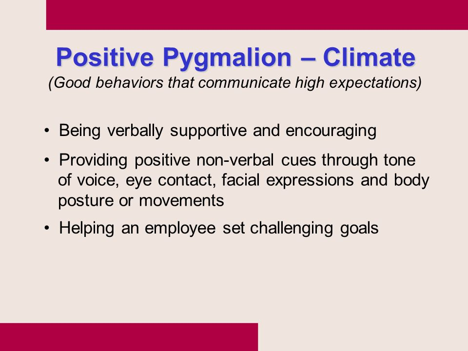 Positive Pygmalion – Climate Being verbally supportive and encouraging Helping an employee set challenging goals (Good behaviors that communicate high