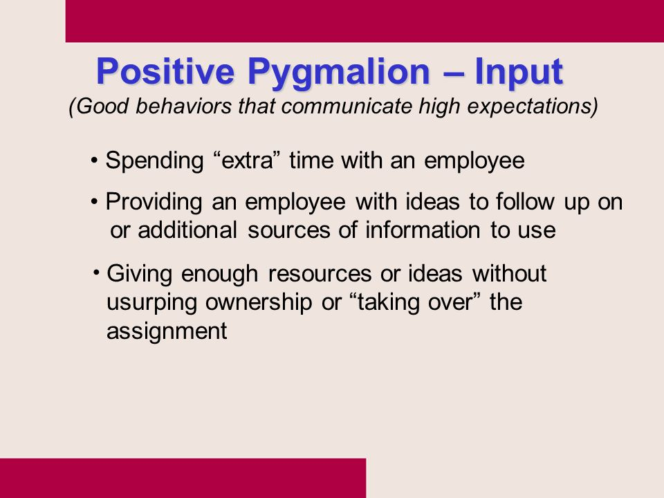 "Positive Pygmalion – Input Spending ""extra"" time with an employee Providing an employee with ideas to follow up on or additional sources of informatio"