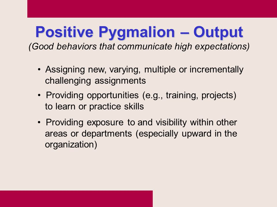 Positive Pygmalion – Output Assigning new, varying, multiple or incrementally challenging assignments Providing opportunities (e.g., training, project