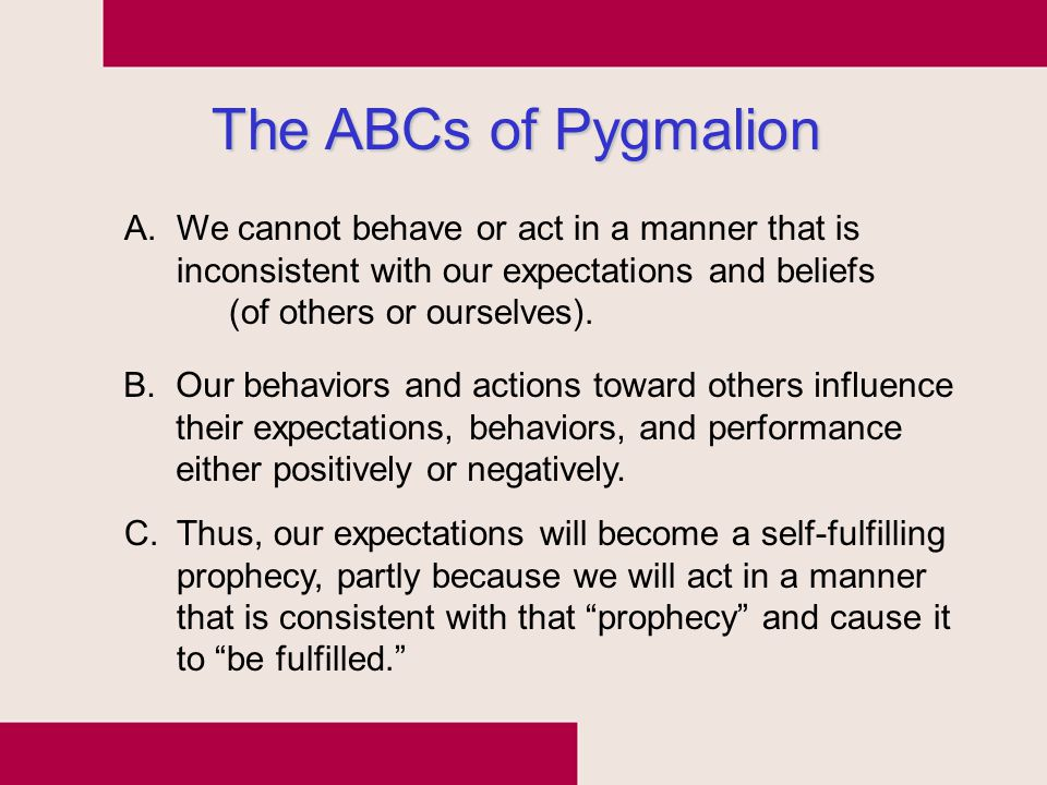The ABCs of Pygmalion A.We cannot behave or act in a manner that is inconsistent with our expectations and beliefs (of others or ourselves). B.Our beh
