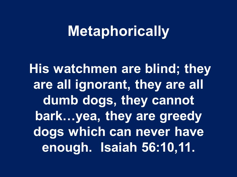 Metaphorically His watchmen are blind; they are all ignorant, they are all dumb dogs, they cannot bark…yea, they are greedy dogs which can never have enough.