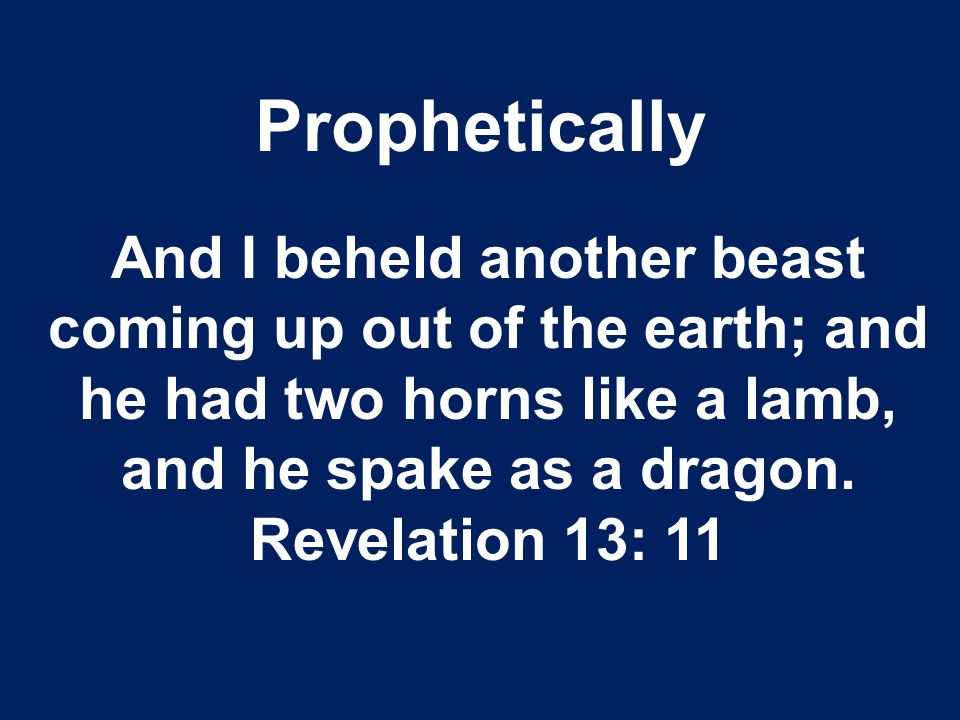 Prophetically And I beheld another beast coming up out of the earth; and he had two horns like a lamb, and he spake as a dragon.