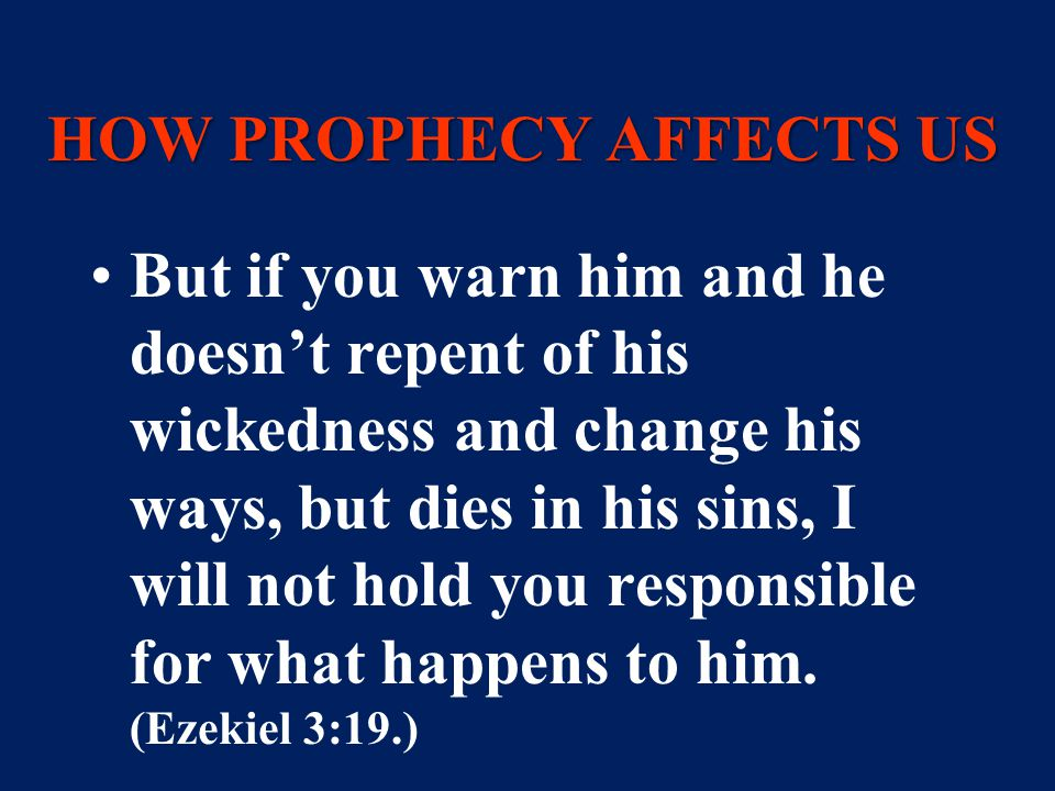 HOW PROPHECY AFFECTS US But if you warn him and he doesn't repent of his wickedness and change his ways, but dies in his sins, I will not hold you responsible for what happens to him.