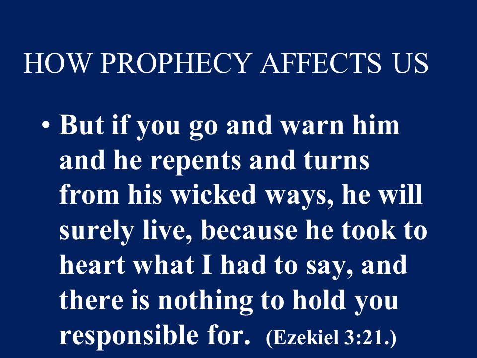 HOW PROPHECY AFFECTS US But if you go and warn him and he repents and turns from his wicked ways, he will surely live, because he took to heart what I had to say, and there is nothing to hold you responsible for.