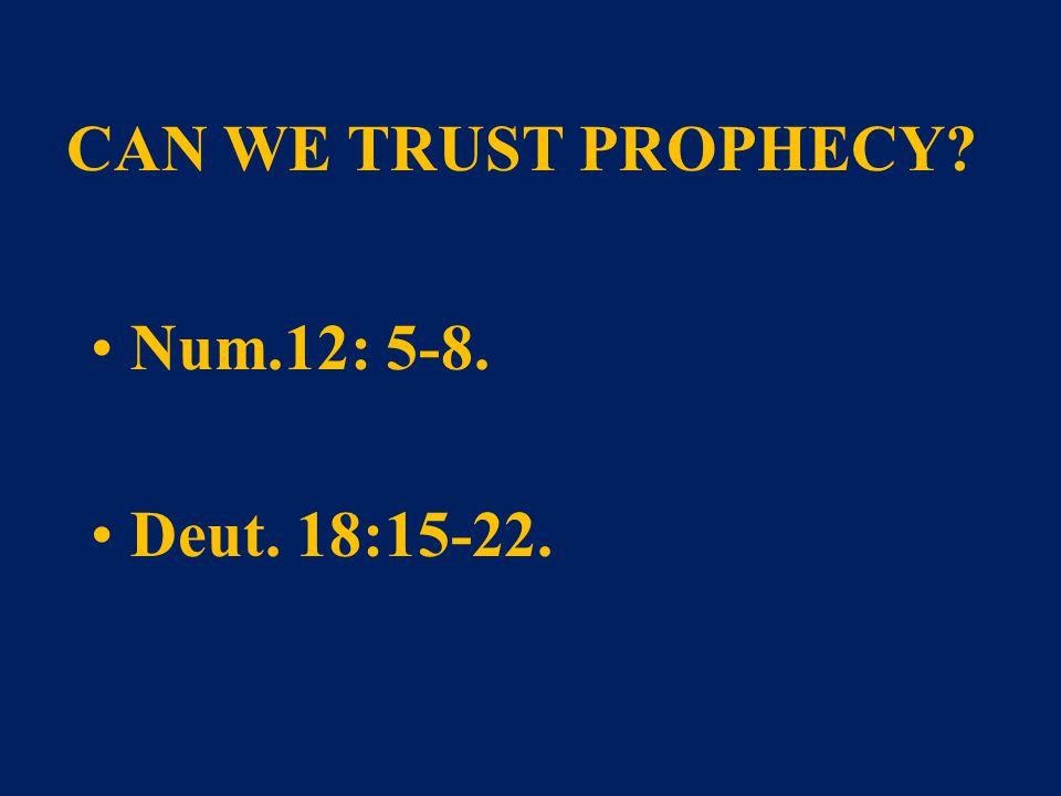 CAN WE TRUST PROPHECY? Num.12: 5-8. Deut. 18:15-22.