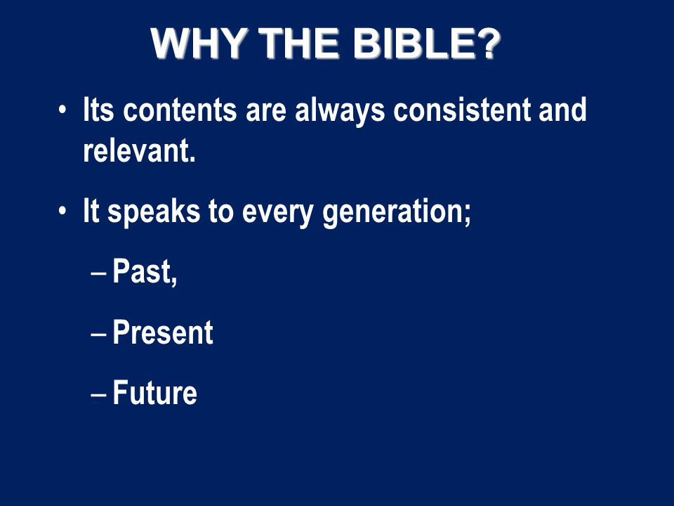 WHY THE BIBLE. Its contents are always consistent and relevant.