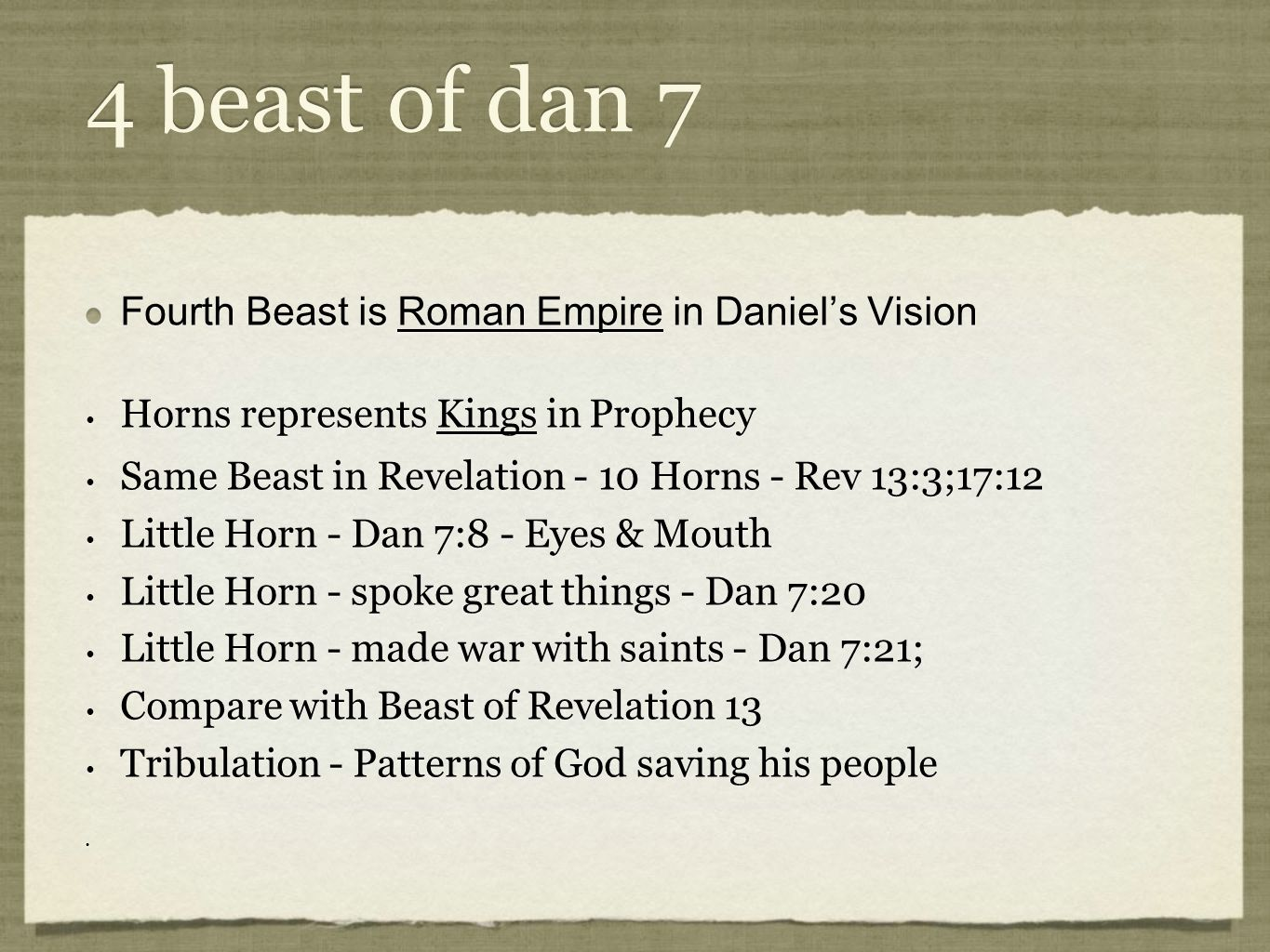 4 beast of dan 7 Fourth Beast is Roman Empire in Daniel's Vision Horns represents Kings in Prophecy Same Beast in Revelation - 10 Horns - Rev 13:3;17:12 Little Horn - Dan 7:8 - Eyes & Mouth Little Horn - spoke great things - Dan 7:20 Little Horn - made war with saints - Dan 7:21; Compare with Beast of Revelation 13 Tribulation - Patterns of God saving his people Fourth Beast is Roman Empire in Daniel's Vision Horns represents Kings in Prophecy Same Beast in Revelation - 10 Horns - Rev 13:3;17:12 Little Horn - Dan 7:8 - Eyes & Mouth Little Horn - spoke great things - Dan 7:20 Little Horn - made war with saints - Dan 7:21; Compare with Beast of Revelation 13 Tribulation - Patterns of God saving his people