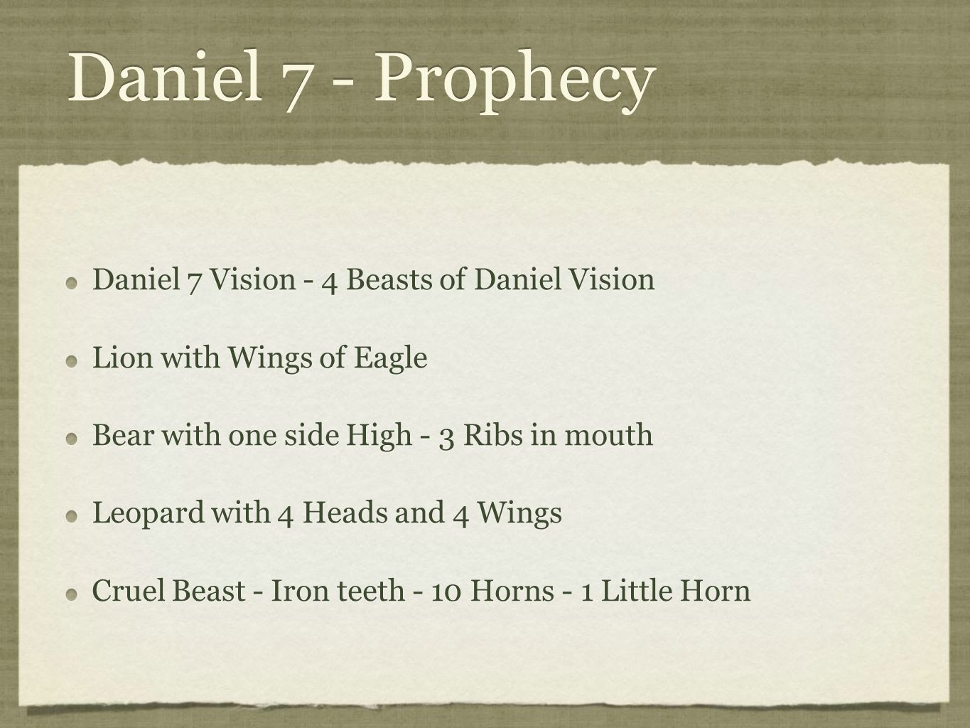 Daniel 7 - Prophecy Daniel 7 Vision - 4 Beasts of Daniel Vision Lion with Wings of Eagle Bear with one side High - 3 Ribs in mouth Leopard with 4 Heads and 4 Wings Cruel Beast - Iron teeth - 10 Horns - 1 Little Horn Daniel 7 Vision - 4 Beasts of Daniel Vision Lion with Wings of Eagle Bear with one side High - 3 Ribs in mouth Leopard with 4 Heads and 4 Wings Cruel Beast - Iron teeth - 10 Horns - 1 Little Horn