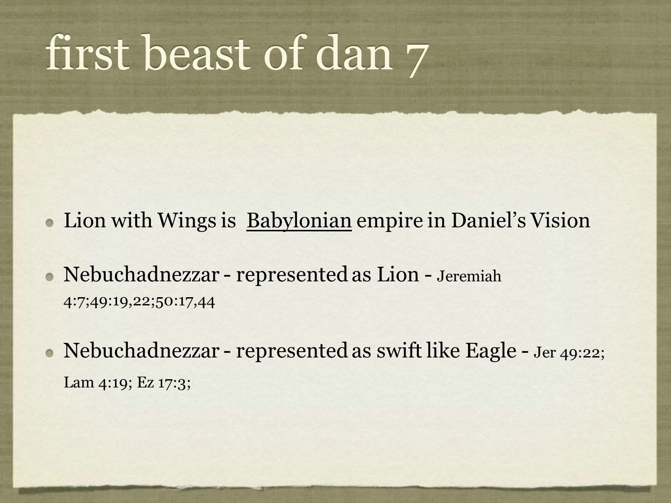 Lion with Wings is Babylonian empire in Daniel's Vision Nebuchadnezzar - represented as Lion - Jeremiah 4:7;49:19,22;50:17,44 Nebuchadnezzar - represented as swift like Eagle - Jer 49:22; Lam 4:19; Ez 17:3; Lion with Wings is Babylonian empire in Daniel's Vision Nebuchadnezzar - represented as Lion - Jeremiah 4:7;49:19,22;50:17,44 Nebuchadnezzar - represented as swift like Eagle - Jer 49:22; Lam 4:19; Ez 17:3;