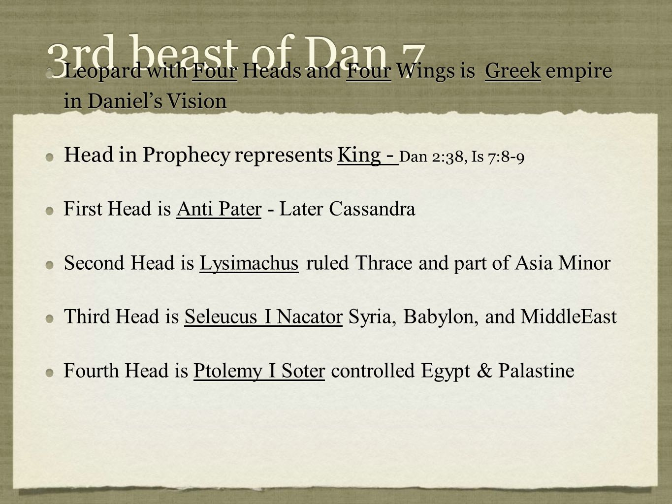 3rd beast of Dan 7 Leopard with Four Heads and Four Wings is Greek empire in Daniel's Vision Head in Prophecy represents King - Dan 2:38, Is 7:8-9 First Head is Anti Pater - Later Cassandra Second Head is Lysimachus ruled Thrace and part of Asia Minor Third Head is Seleucus I Nacator Syria, Babylon, and MiddleEast Fourth Head is Ptolemy I Soter controlled Egypt & Palastine Leopard with Four Heads and Four Wings is Greek empire in Daniel's Vision Head in Prophecy represents King - Dan 2:38, Is 7:8-9 First Head is Anti Pater - Later Cassandra Second Head is Lysimachus ruled Thrace and part of Asia Minor Third Head is Seleucus I Nacator Syria, Babylon, and MiddleEast Fourth Head is Ptolemy I Soter controlled Egypt & Palastine