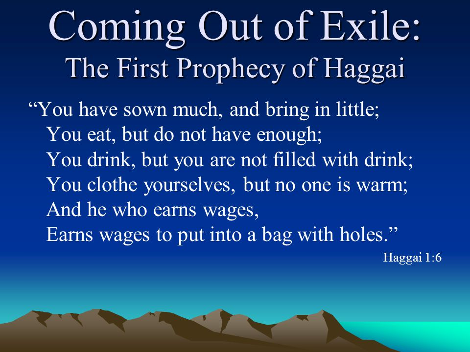 Coming Out of Exile: The First Prophecy of Haggai You have sown much, and bring in little; You eat, but do not have enough; You drink, but you are not filled with drink; You clothe yourselves, but no one is warm; And he who earns wages, Earns wages to put into a bag with holes. Haggai 1:6