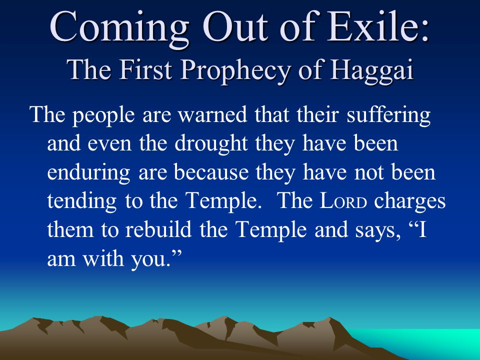 Coming Out of Exile: The First Prophecy of Haggai The people are warned that their suffering and even the drought they have been enduring are because