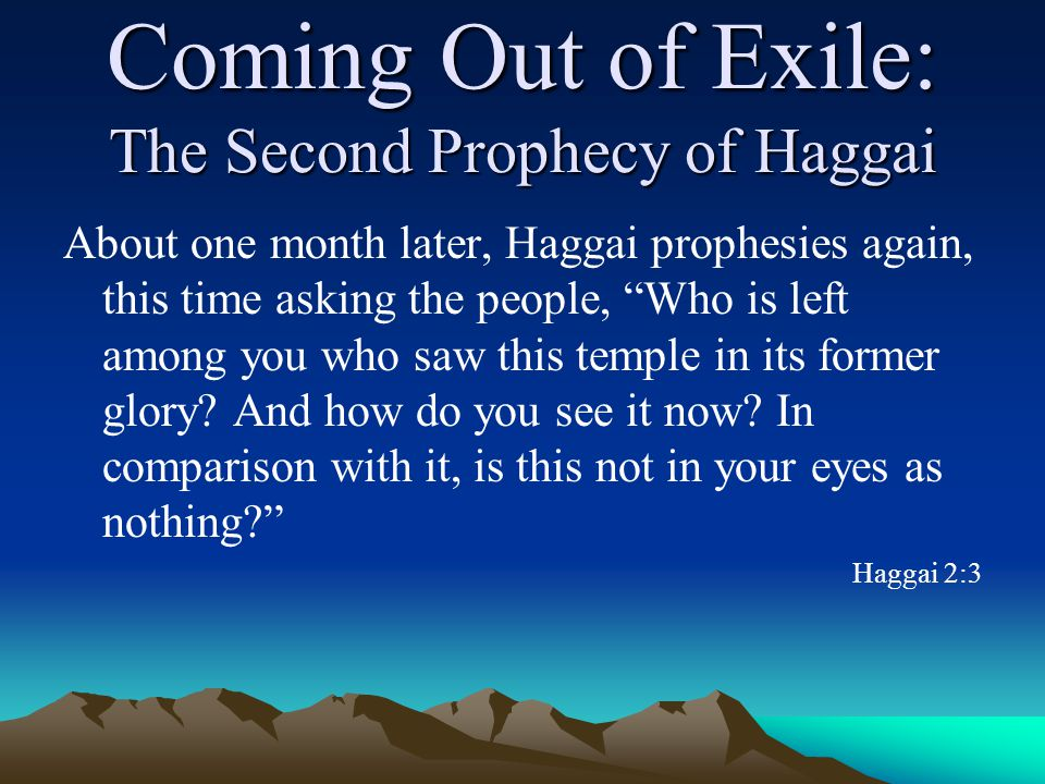 Coming Out of Exile: The Second Prophecy of Haggai About one month later, Haggai prophesies again, this time asking the people, Who is left among you who saw this temple in its former glory.