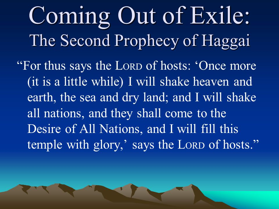 Coming Out of Exile: The Second Prophecy of Haggai For thus says the L ORD of hosts: 'Once more (it is a little while) I will shake heaven and earth, the sea and dry land; and I will shake all nations, and they shall come to the Desire of All Nations, and I will fill this temple with glory,' says the L ORD of hosts.