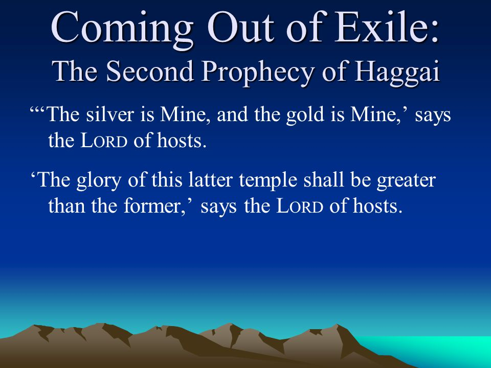 """Coming Out of Exile: The Second Prophecy of Haggai """"'The silver is Mine, and the gold is Mine,' says the L ORD of hosts. 'The glory of this latter tem"""