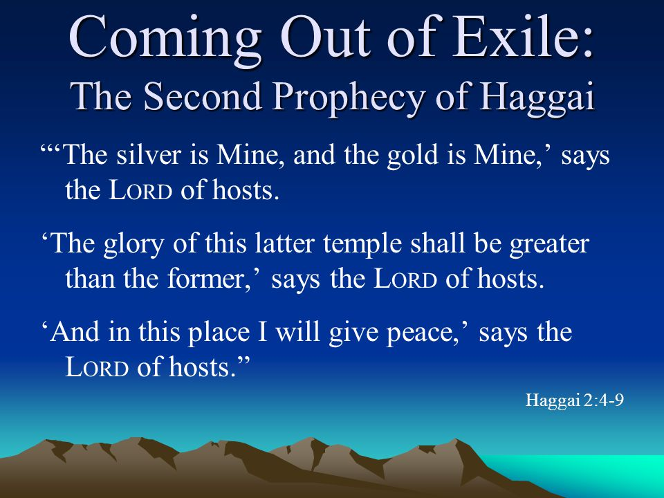 Coming Out of Exile: The Second Prophecy of Haggai 'The silver is Mine, and the gold is Mine,' says the L ORD of hosts.