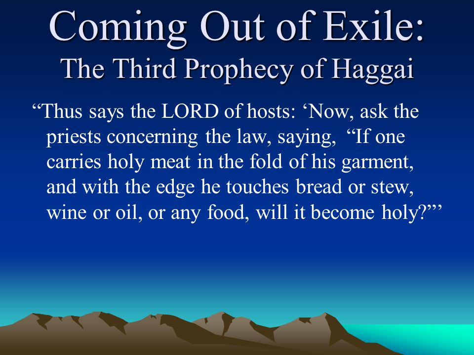 Coming Out of Exile: The Third Prophecy of Haggai Thus says the LORD of hosts: 'Now, ask the priests concerning the law, saying, If one carries holy meat in the fold of his garment, and with the edge he touches bread or stew, wine or oil, or any food, will it become holy '